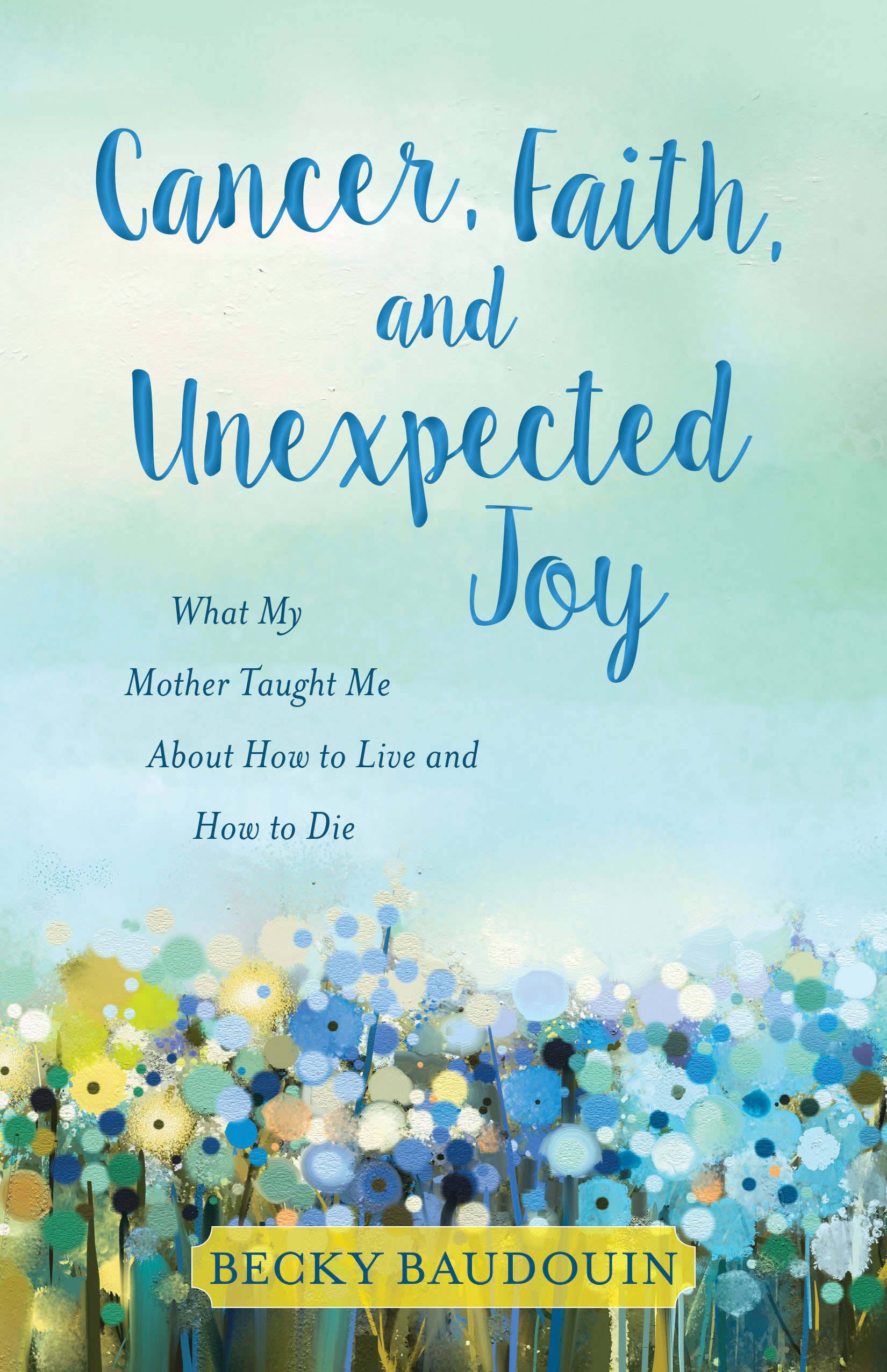 Cancer, Faith, and Unexpected Joy